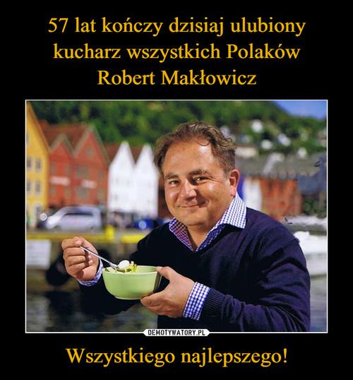 57 lat kończy dzisiaj ulubiony kucharz wszystkich Polaków Robert Makłowicz Wszystkiego najlepszego!