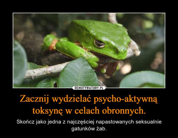 Zacznij wydzielać psycho-aktywną toksynę w celach obronnych. – Skończ jako jedna z najczęściej napastowanych seksualnie gatunków żab.