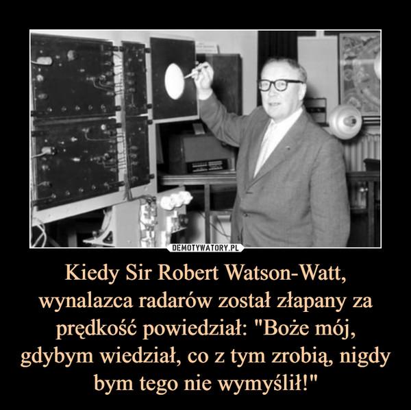 """Kiedy Sir Robert Watson-Watt, wynalazca radarów został złapany za prędkość powiedział: """"Boże mój, gdybym wiedział, co z tym zrobią, nigdy bym tego nie wymyślił!"""" –"""