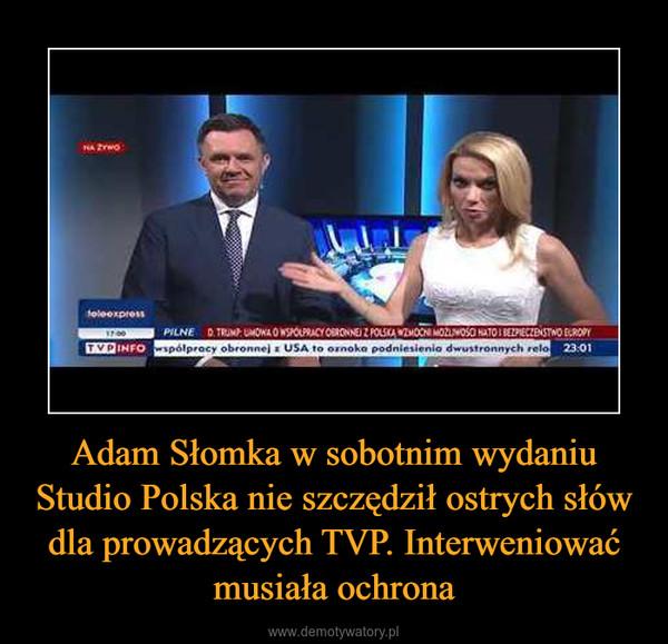 Adam Słomka w sobotnim wydaniu Studio Polska nie szczędził ostrych słów dla prowadzących TVP. Interweniować musiała ochrona –