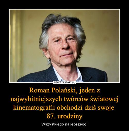 Roman Polański, jeden z najwybitniejszych twórców światowej kinematografii obchodzi dziś swoje  87. urodziny