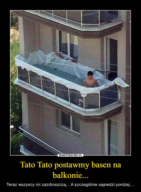 Tato Tato postawmy basen na balkonie... – Teraz wszyscy mi zazdroszczą... A szczególnie sąsiedzi poniżej....