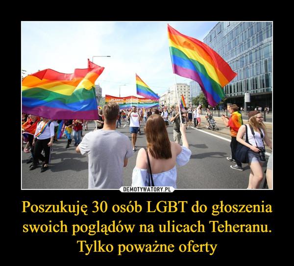 Poszukuję 30 osób LGBT do głoszenia swoich poglądów na ulicach Teheranu. Tylko poważne oferty –