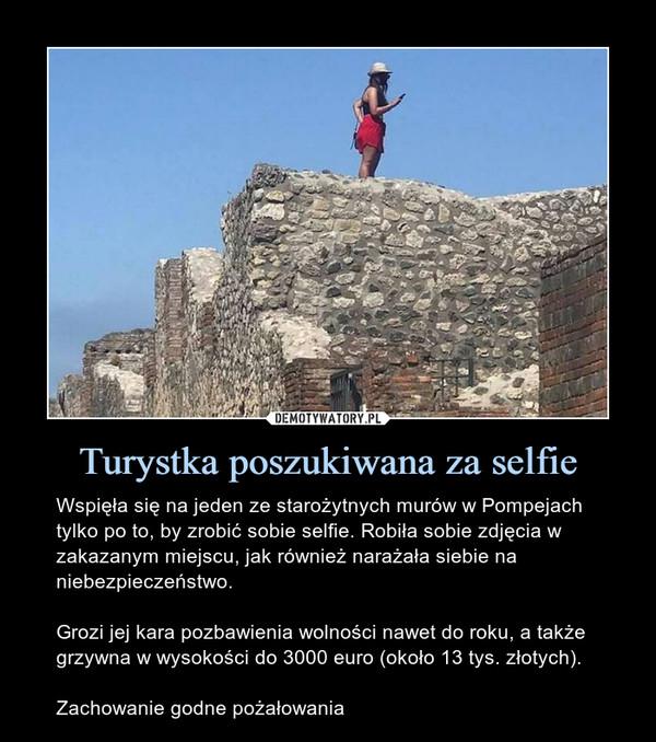 Turystka poszukiwana za selfie – Wspięła się na jeden ze starożytnych murów w Pompejach tylko po to, by zrobić sobie selfie. Robiła sobie zdjęcia w zakazanym miejscu, jak również narażała siebie na niebezpieczeństwo.Grozi jej kara pozbawienia wolności nawet do roku, a także grzywna w wysokości do 3000 euro (około 13 tys. złotych).Zachowanie godne pożałowania