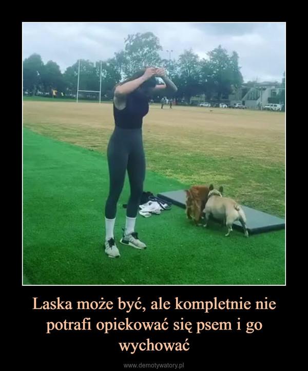 Laska może być, ale kompletnie nie potrafi opiekować się psem i go wychować –