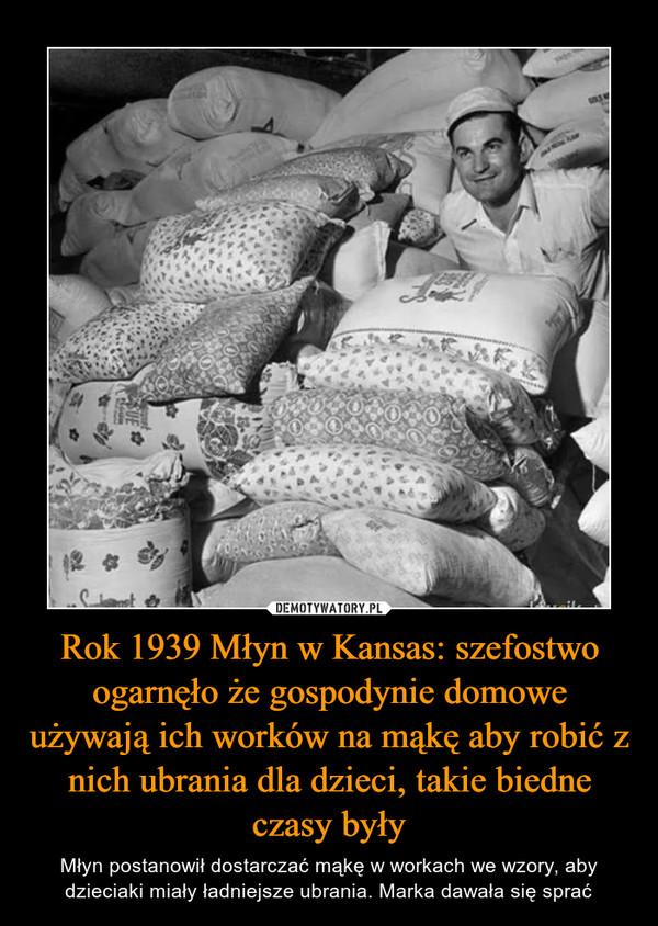 Rok 1939 Młyn w Kansas: szefostwo ogarnęło że gospodynie domowe używają ich worków na mąkę aby robić z nich ubrania dla dzieci, takie biedne czasy były – Młyn postanowił dostarczać mąkę w workach we wzory, aby dzieciaki miały ładniejsze ubrania. Marka dawała się sprać