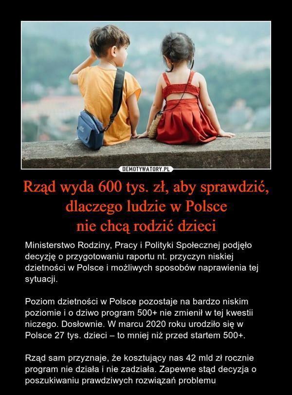 Rząd wyda 600 tys. zł, aby sprawdzić,dlaczego ludzie w Polscenie chcą rodzić dzieci – Ministerstwo Rodziny, Pracy i Polityki Społecznej podjęło decyzję o przygotowaniu raportu nt. przyczyn niskiej dzietności w Polsce i możliwych sposobów naprawienia tej sytuacji. Poziom dzietności w Polsce pozostaje na bardzo niskim poziomie i o dziwo program 500+ nie zmienił w tej kwestii niczego. Dosłownie. W marcu 2020 roku urodziło się w Polsce 27 tys. dzieci – to mniej niż przed startem 500+. Rząd sam przyznaje, że kosztujący nas 42 mld zł rocznie program nie działa i nie zadziała. Zapewne stąd decyzja o poszukiwaniu prawdziwych rozwiązań problemu
