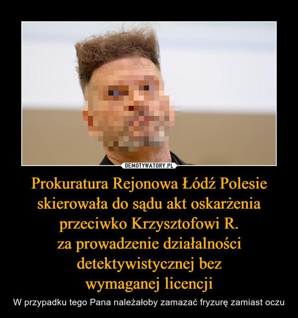 Prokuratura Rejonowa Łódź Polesie skierowała do sądu akt oskarżenia przeciwko Krzysztofowi R.za prowadzenie działalności detektywistycznej bezwymaganej licencji – W przypadku tego Pana należałoby zamazać fryzurę zamiast oczu