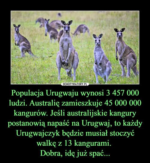Populacja Urugwaju wynosi 3 457 000 ludzi. Australię zamieszkuje 45 000 000 kangurów. Jeśli australijskie kangury postanowią napaść na Urugwaj, to każdy Urugwajczyk będzie musiał stoczyć walkę z 13 kangurami.  Dobra, idę już spać...