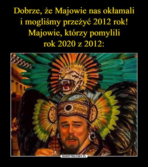 Dobrze, że Majowie nas okłamali i mogliśmy przeżyć 2012 rok! Majowie, którzy pomylili rok 2020 z 2012: