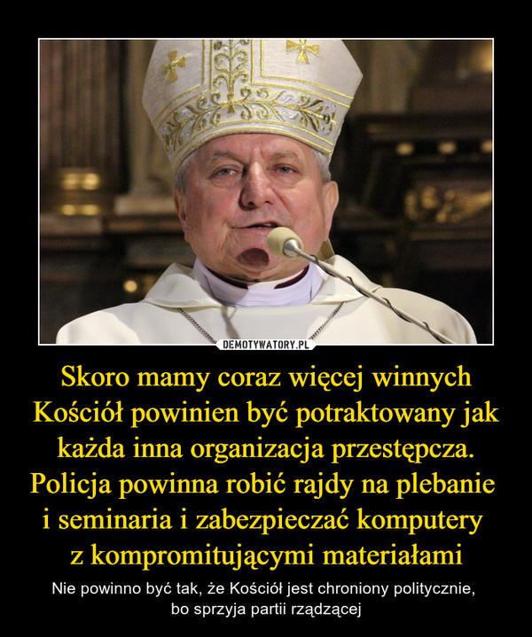 Skoro mamy coraz więcej winnych Kościół powinien być potraktowany jak każda inna organizacja przestępcza. Policja powinna robić rajdy na plebanie i seminaria i zabezpieczać komputery z kompromitującymi materiałami – Nie powinno być tak, że Kościół jest chroniony politycznie, bo sprzyja partii rządzącej