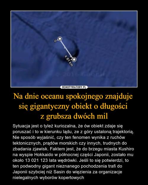 Na dnie oceanu spokojnego znajduje  się gigantyczny obiekt o długości  z grubsza dwóch mil