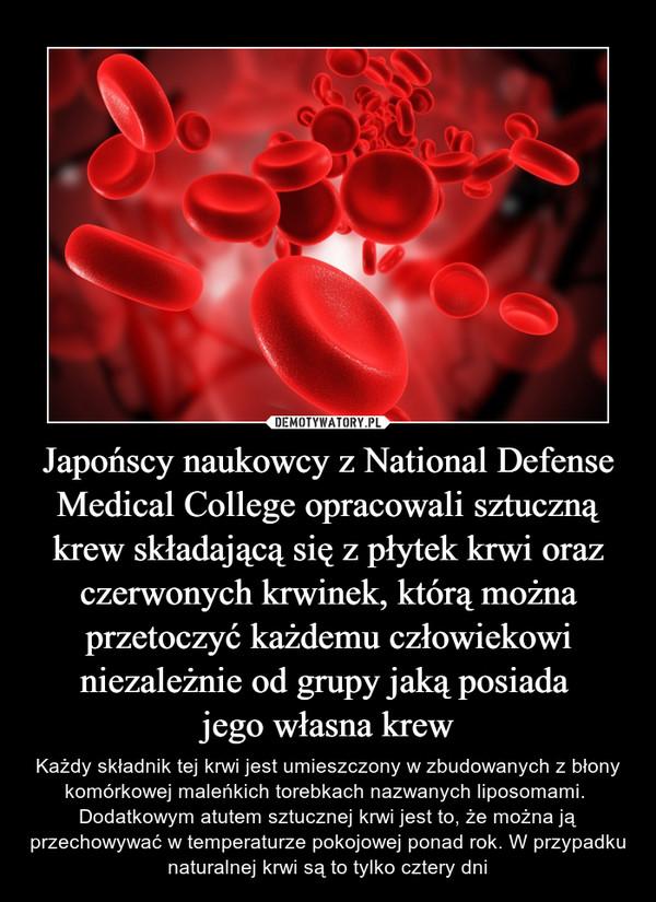 Japońscy naukowcy z National Defense Medical College opracowali sztuczną krew składającą się z płytek krwi oraz czerwonych krwinek, którą można przetoczyć każdemu człowiekowi niezależnie od grupy jaką posiada jego własna krew – Każdy składnik tej krwi jest umieszczony w zbudowanych z błony komórkowej maleńkich torebkach nazwanych liposomami. Dodatkowym atutem sztucznej krwi jest to, że można ją przechowywać w temperaturze pokojowej ponad rok. W przypadku naturalnej krwi są to tylko cztery dni