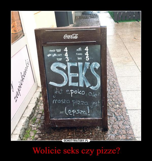 Wolicie seks czy pizze? –