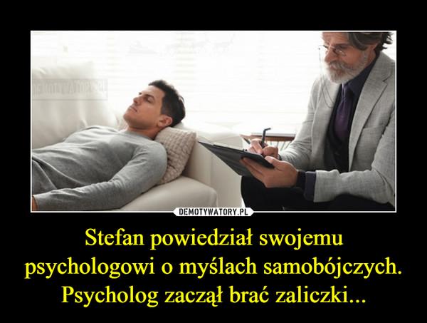 Stefan powiedział swojemu psychologowi o myślach samobójczych. Psycholog zaczął brać zaliczki... –