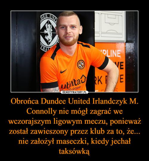 Obrońca Dundee United Irlandczyk M. Connolly nie mógł zagrać we wczorajszym ligowym meczu, ponieważ został zawieszony przez klub za to, że... nie założył maseczki, kiedy jechał taksówką