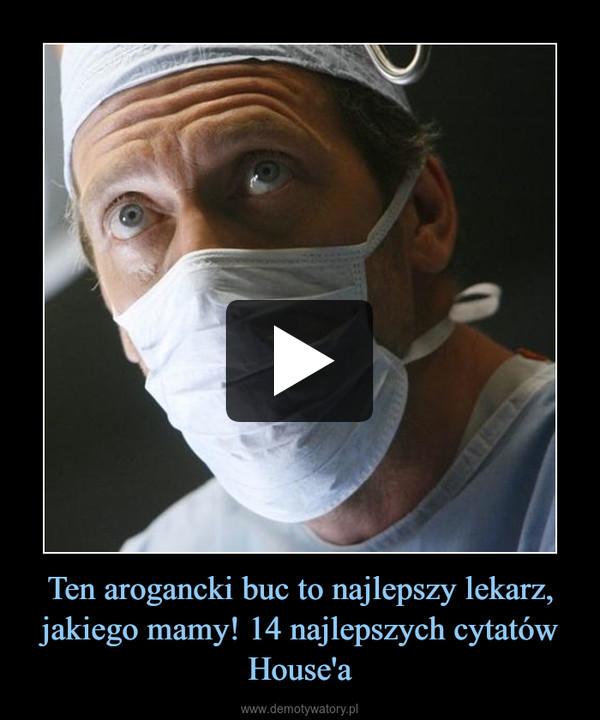 Ten arogancki buc to najlepszy lekarz, jakiego mamy! 14 najlepszych cytatów House'a –