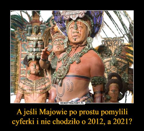 A jeśli Majowie po prostu pomylili cyferki i nie chodziło o 2012, a 2021?