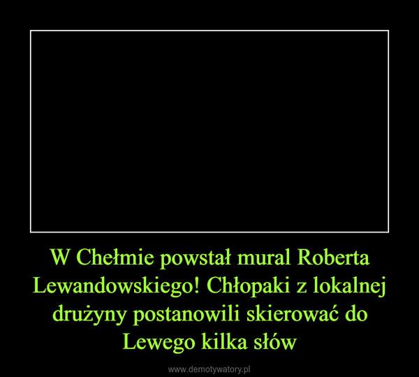 W Chełmie powstał mural Roberta Lewandowskiego! Chłopaki z lokalnej drużyny postanowili skierować do Lewego kilka słów –