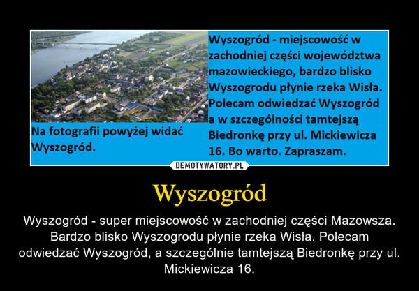 Wyszogród – Wyszogród - super miejscowość w zachodniej części Mazowsza. Bardzo blisko Wyszogrodu płynie rzeka Wisła. Polecam odwiedzać Wyszogród, a szczególnie tamtejszą Biedronkę przy ul. Mickiewicza 16.