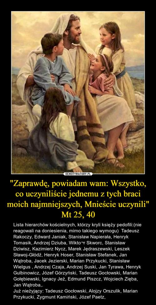 """""""Zaprawdę, powiadam wam: Wszystko, co uczyniliście jednemu z tych braci moich najmniejszych, Mnieście uczynili"""" Mt 25, 40"""
