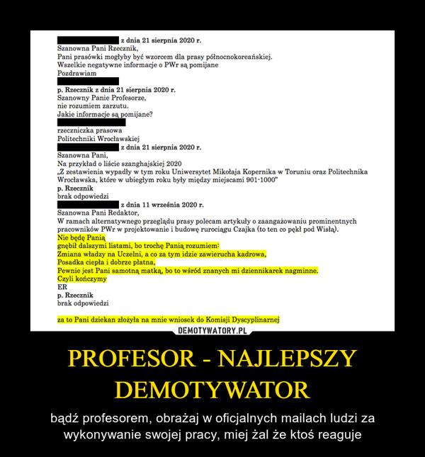 PROFESOR - NAJLEPSZY DEMOTYWATOR – bądź profesorem, obrażaj w oficjalnych mailach ludzi za wykonywanie swojej pracy, miej żal że ktoś reaguje