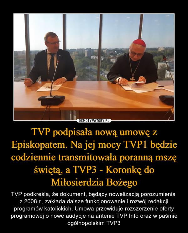 TVP podpisała nową umowę z Episkopatem. Na jej mocy TVP1 będzie codziennie transmitowała poranną mszę świętą, a TVP3 - Koronkę do Miłosierdzia Bożego – TVP podkreśla, że dokument, będący nowelizacją porozumienia z 2008 r., zakłada dalsze funkcjonowanie i rozwój redakcji programów katolickich. Umowa przewiduje rozszerzenie oferty programowej o nowe audycje na antenie TVP Info oraz w paśmie ogólnopolskim TVP3