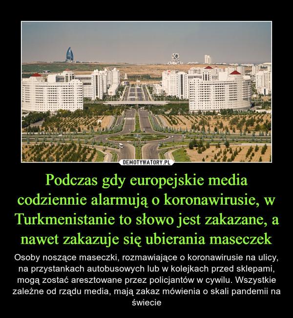 Podczas gdy europejskie media codziennie alarmują o koronawirusie, w Turkmenistanie to słowo jest zakazane, a nawet zakazuje się ubierania maseczek – Osoby noszące maseczki, rozmawiające o koronawirusie na ulicy, na przystankach autobusowych lub w kolejkach przed sklepami, mogą zostać aresztowane przez policjantów w cywilu. Wszystkie zależne od rządu media, mają zakaz mówienia o skali pandemii na świecie