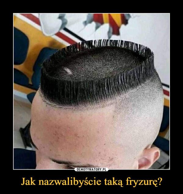 Jak nazwalibyście taką fryzurę? –