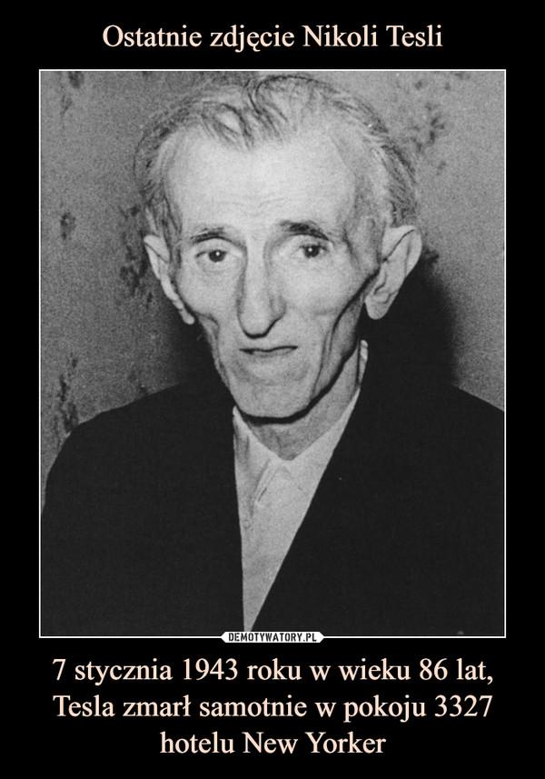 7 stycznia 1943 roku w wieku 86 lat, Tesla zmarł samotnie w pokoju 3327 hotelu New Yorker –
