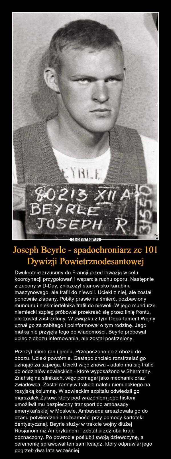 Joseph Beyrle - spadochroniarz ze 101 Dywizji Powietrznodesantowej – Dwukrotnie zrzucony do Francji przed inwazją w celu koordynacji przygotowań i wsparcia ruchu oporu. Następnie zrzucony w D-Day, zniszczył stanowisko karabinu maszynowego, ale trafił do niewoli. Uciekł z niej, ale został ponownie złapany. Pobity prawie na śmierć, pozbawiony munduru i nieśmiertelnika trafił do niewoli. W jego mundurze niemiecki szpieg próbował przekraść się przez linię frontu, ale został zastrzelony. W związku z tym Departament Wojny uznał go za zabitego i poinformował o tym rodzinę. Jego matka nie przyjęła tego do wiadomości. Beyrle próbował uciec z obozu internowania, ale został postrzelony. Przeżył mimo ran i głodu. Przenoszono go z obozu do obozu. Uciekł powtórnie. Gestapo chciało rozstrzelać go uznając za szpiega. Uciekł więc znowu - udało mu się trafić do oddziałów sowieckich - które wyposażono w Shermany. Znał się na silnikach, więc pomagał jako mechanik oraz zwiadowca. Został ranny w trakcie nalotu niemieckiego na rosyjską kolumnę. W sowieckim szpitalu odwiedził go marszałek Żukow, który pod wrażeniem jego historii umożliwił mu bezpieczny transport do ambasady amerykańskiej w Moskwie. Ambasada aresztowała go do czasu potwierdzenia tożsamości przy pomocy kartoteki dentystycznej. Beyrle służył w trakcie wojny dłużej Rosjanom niż Amerykanom i został przez oba kraje odznaczony. Po powrocie poślubił swoją dziewczynę, a ceremonię sprawował ten sam ksiądz, który odprawiał jego pogrzeb dwa lata wcześniej