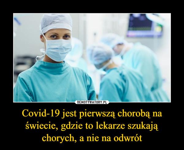 Covid-19 jest pierwszą chorobą na świecie, gdzie to lekarze szukają chorych, a nie na odwrót –