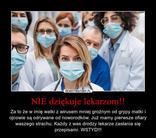NIE dziękuje lekarzom!! – Za to że w imię walki z wirusem mniej groźnym od grypy matki i ojcowie są odrywane od noworodków. Już mamy pierwsze ofiary waszego strachu. Każdy z was drodzy lekarze zasłania się przepisami. WSTYD!!!