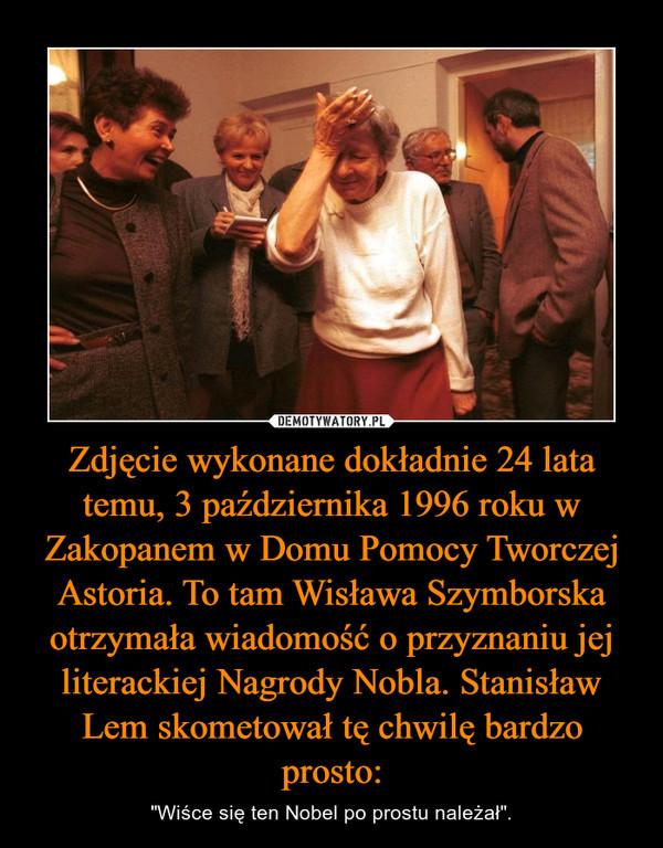 """Zdjęcie wykonane dokładnie 24 lata temu, 3 października 1996 roku w Zakopanem w Domu Pomocy Tworczej Astoria. To tam Wisława Szymborska otrzymała wiadomość o przyznaniu jej literackiej Nagrody Nobla. Stanisław Lem skometował tę chwilę bardzo prosto: – """"Wiśce się ten Nobel po prostu należał""""."""