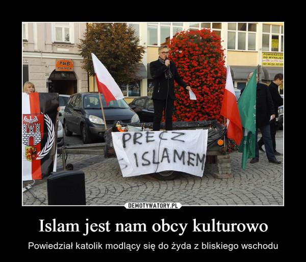 Islam jest nam obcy kulturowo – Powiedział katolik modlący się do żyda z bliskiego wschodu