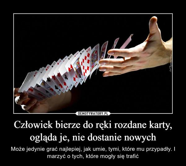 Człowiek bierze do ręki rozdane karty, ogląda je, nie dostanie nowych – Może jedynie grać najlepiej, jak umie, tymi, które mu przypadły. I marzyć o tych, które mogły się trafić