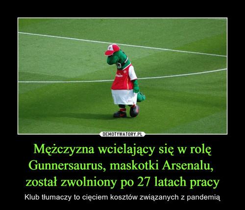 Mężczyzna wcielający się w rolę Gunnersaurus, maskotki Arsenalu,  został zwolniony po 27 latach pracy