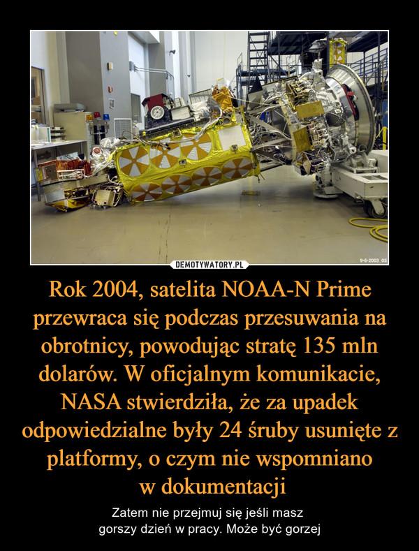Rok 2004, satelita NOAA-N Prime przewraca się podczas przesuwania na obrotnicy, powodując stratę 135 mln dolarów. W oficjalnym komunikacie, NASA stwierdziła, że za upadek odpowiedzialne były 24 śruby usunięte z platformy, o czym nie wspomniano w dokumentacji – Zatem nie przejmuj się jeśli masz gorszy dzień w pracy. Może być gorzej