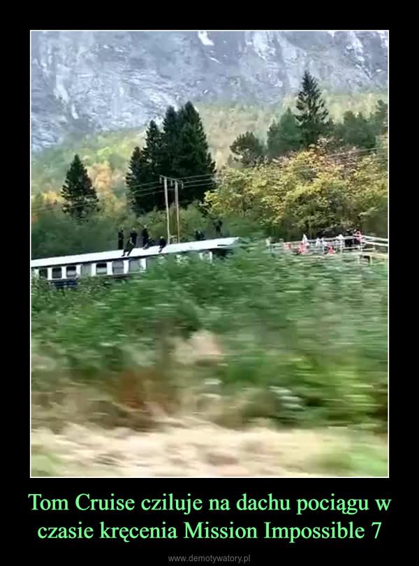 Tom Cruise cziluje na dachu pociągu w czasie kręcenia Mission Impossible 7 –