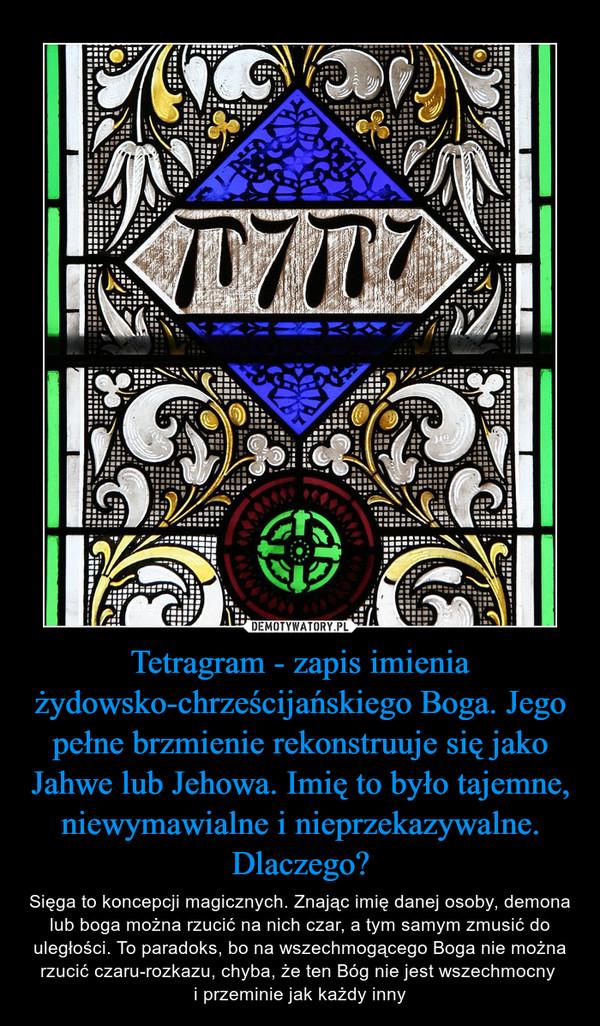 Tetragram - zapis imienia żydowsko-chrześcijańskiego Boga. Jego pełne brzmienie rekonstruuje się jako Jahwe lub Jehowa. Imię to było tajemne, niewymawialne i nieprzekazywalne. Dlaczego? – Sięga to koncepcji magicznych. Znając imię danej osoby, demona lub boga można rzucić na nich czar, a tym samym zmusić do uległości. To paradoks, bo na wszechmogącego Boga nie można rzucić czaru-rozkazu, chyba, że ten Bóg nie jest wszechmocny i przeminie jak każdy inny
