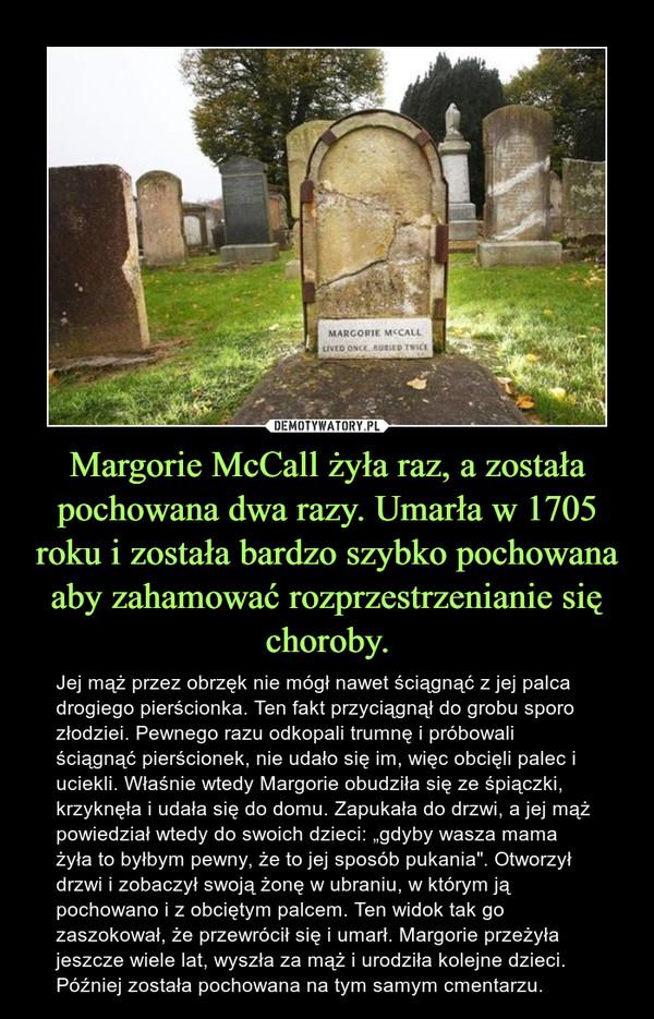 """Margorie McCall żyła raz, a została pochowana dwa razy. Umarła w 1705 roku i została bardzo szybko pochowana aby zahamować rozprzestrzenianie się choroby. – Jej mąż przez obrzęk nie mógł nawet ściągnąć z jej palca drogiego pierścionka. Ten fakt przyciągnął do grobu sporo złodziei. Pewnego razu odkopali trumnę i próbowali ściągnąć pierścionek, nie udało się im, więc obcięli palec i uciekli. Właśnie wtedy Margorie obudziła się ze śpiączki, krzyknęła i udała się do domu. Zapukała do drzwi, a jej mąż powiedział wtedy do swoich dzieci: """"gdyby wasza mama żyła to byłbym pewny, że to jej sposób pukania"""". Otworzył drzwi i zobaczył swoją żonę w ubraniu, w którym ją pochowano i z obciętym palcem. Ten widok tak go zaszokował, że przewrócił się i umarł. Margorie przeżyła jeszcze wiele lat, wyszła za mąż i urodziła kolejne dzieci. Później została pochowana na tym samym cmentarzu."""