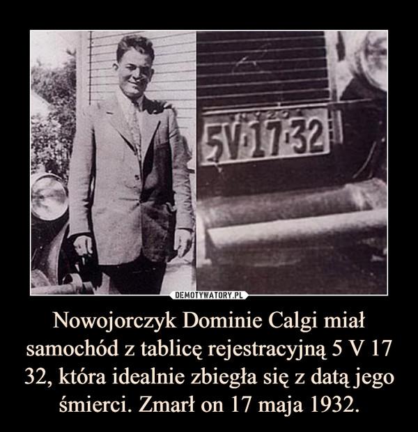 Nowojorczyk Dominie Calgi miał samochód z tablicę rejestracyjną 5 V 17 32, która idealnie zbiegła się z datą jego śmierci. Zmarł on 17 maja 1932. –