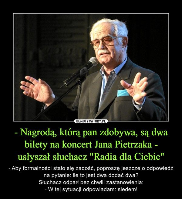 """- Nagrodą, którą pan zdobywa, są dwa bilety na koncert Jana Pietrzaka - usłyszał słuchacz """"Radia dla Ciebie"""" – - Aby formalności stało się zadość, poproszę jeszcze o odpowiedź na pytanie: ile to jest dwa dodać dwa?Słuchacz odparł bez chwili zastanowienia:- W tej sytuacji odpowiadam: siedem!"""