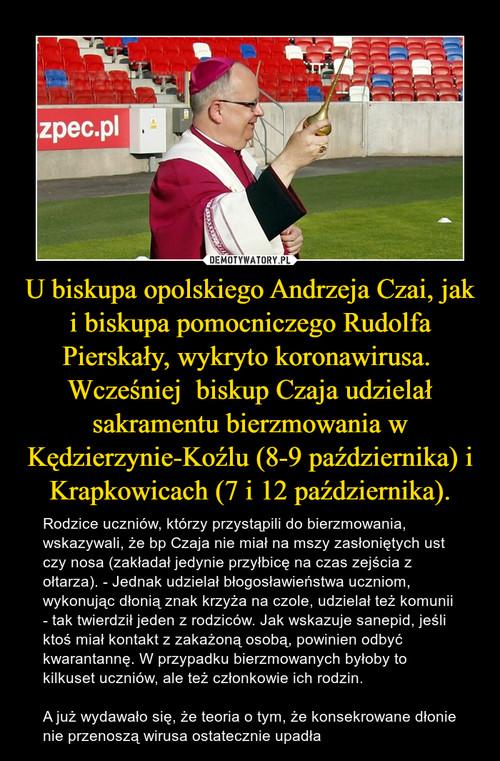 U biskupa opolskiego Andrzeja Czai, jak i biskupa pomocniczego Rudolfa Pierskały, wykryto koronawirusa.  Wcześniej  biskup Czaja udzielał sakramentu bierzmowania w Kędzierzynie-Koźlu (8-9 października) i Krapkowicach (7 i 12 października).