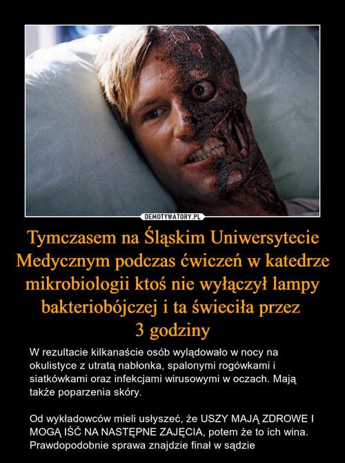 Tymczasem na Śląskim Uniwersytecie Medycznym podczas ćwiczeń w katedrze mikrobiologii ktoś nie wyłączył lampy bakteriobójczej i ta świeciła przez  3 godziny