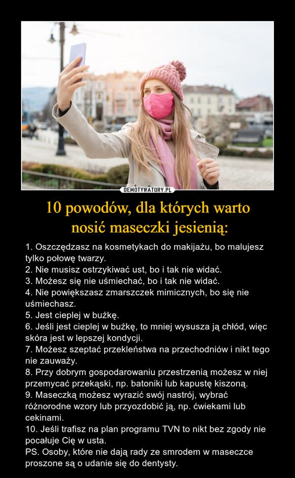 10 powodów, dla których warto nosić maseczki jesienią: – 1. Oszczędzasz na kosmetykach do makijażu, bo malujesz tylko połowę twarzy.2. Nie musisz ostrzykiwać ust, bo i tak nie widać.3. Możesz się nie uśmiechać, bo i tak nie widać.4. Nie powiększasz zmarszczek mimicznych, bo się nie uśmiechasz.5. Jest cieplej w buźkę.6. Jeśli jest cieplej w buźkę, to mniej wysusza ją chłód, więc skóra jest w lepszej kondycji.7. Możesz szeptać przekleństwa na przechodniów i nikt tego nie zauważy.8. Przy dobrym gospodarowaniu przestrzenią możesz w niej przemycać przekąski, np. batoniki lub kapustę kiszoną.9. Maseczką możesz wyrazić swój nastrój, wybrać różnorodne wzory lub przyozdobić ją, np. ćwiekami lub cekinami.10. Jeśli trafisz na plan programu TVN to nikt bez zgody nie pocałuje Cię w usta.PS. Osoby, które nie dają rady ze smrodem w maseczce proszone są o udanie się do dentysty.
