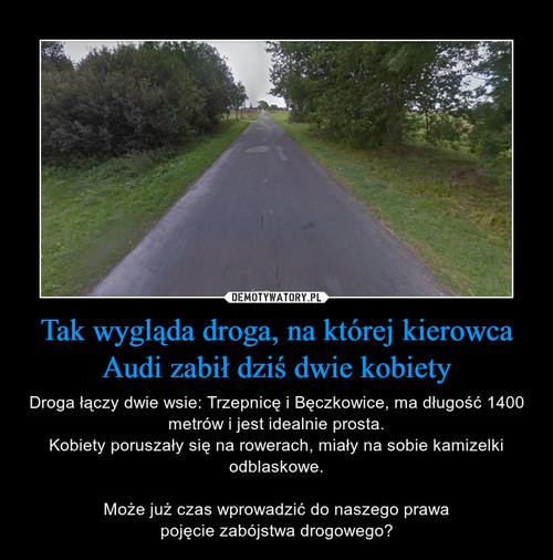 Tak wygląda droga, na której kierowca Audi zabił dziś dwie kobiety