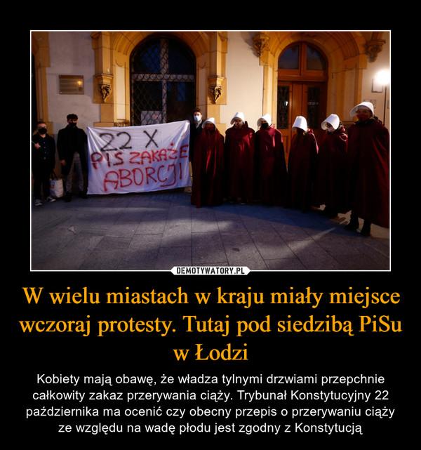 W wielu miastach w kraju miały miejsce wczoraj protesty. Tutaj pod siedzibą PiSu w Łodzi – Kobiety mają obawę, że władza tylnymi drzwiami przepchnie całkowity zakaz przerywania ciąży. Trybunał Konstytucyjny 22 października ma ocenić czy obecny przepis o przerywaniu ciąży ze względu na wadę płodu jest zgodny z Konstytucją