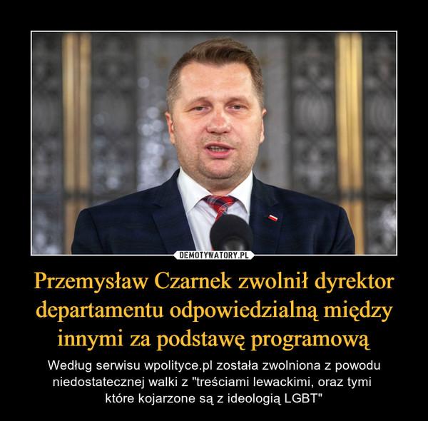 """Przemysław Czarnek zwolnił dyrektor departamentu odpowiedzialną między innymi za podstawę programową – Według serwisu wpolityce.pl została zwolniona z powodu niedostatecznej walki z """"treściami lewackimi, oraz tymi które kojarzone są z ideologią LGBT"""""""