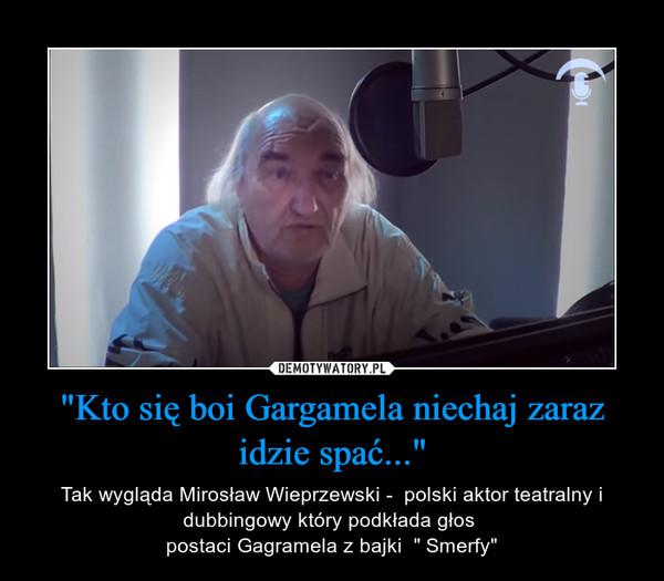 """""""Kto się boi Gargamela niechaj zaraz idzie spać..."""" – Tak wygląda Mirosław Wieprzewski -  polski aktor teatralny i dubbingowy który podkłada głos postaci Gagramela z bajki  """" Smerfy"""""""
